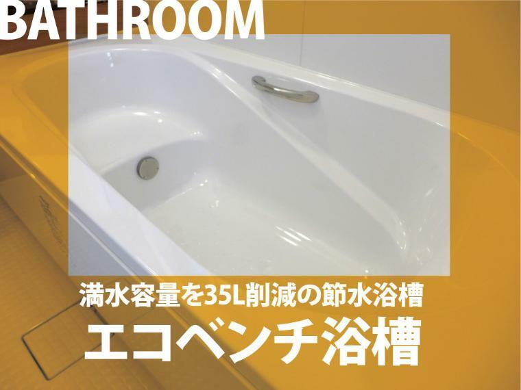 建物標準仕様 エコベンチ浴槽   半身浴も楽しめる。ベンチになっているのでその分水道代を節約できます。長湯さんにはピッタリ!お財布にも優しいエコベンチ浴槽。