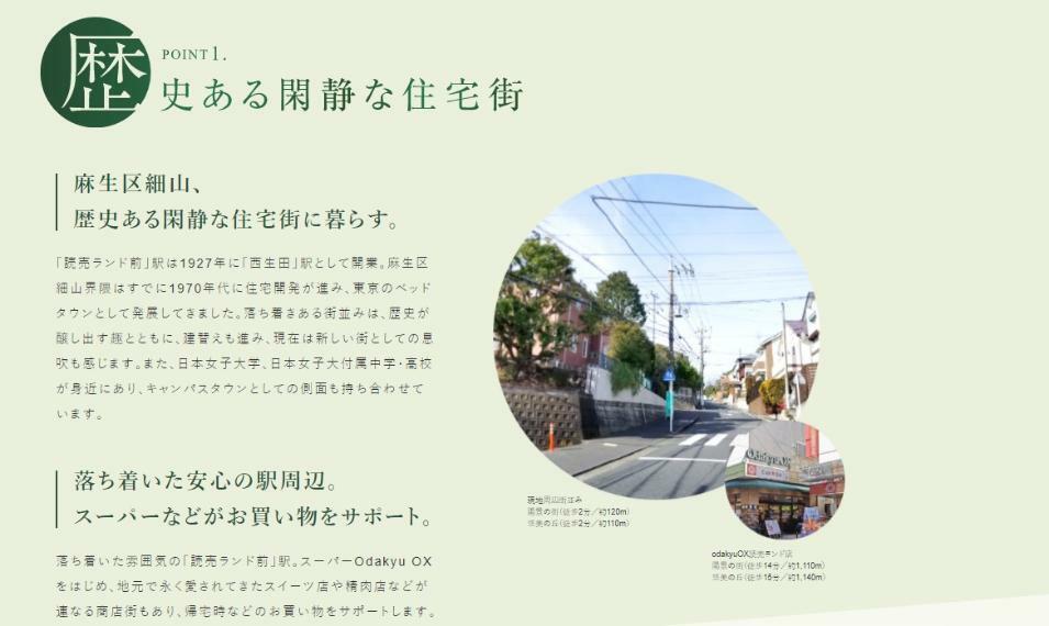 周辺の街並み POINT 1 歴史ある閑静な住宅街  麻生区細山、歴史ある閑静な住宅街に暮らす。  「読売ランド前」駅は1927年に「西生田」駅として開業。麻生区細山界隈はすでに1970年代に住宅開発が進み、東京のベッドタウンとして発展してきました。落ち着きある街並みは、歴史が醸し出す趣とともに、建替えも進み、現在は新しい街としての息吹も感じます。また、日本女子大学、日本女子大付属中学・高校が身近にあり、キャンパスタウンとしての側面も持ち合わせています。  落ち着いた安心の駅周辺。 スーパーなどがお買い物をサポート。  落ち着いた雰囲気の「読売ランド前」駅。スーパーOdakyu OXをはじめ、地元で永く愛されてきたスイーツ店や精肉店などが連なる商店街もあり、帰宅時などのお買い物をサポートします。