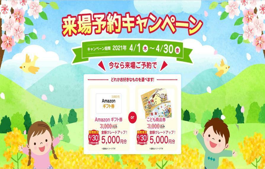 現況写真 来場予約キャンペーン実施中! 今なら5000円のアマゾンギフト券orこども商品券プレゼント! ※HPより来場予約いただいた方対象です。