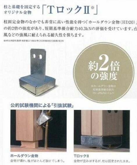構造・工法・仕様 柱と基礎を固定するオリジナル金物「Tロック2」を使用し、台風などの強風に耐えられる耐久性を保ちます。