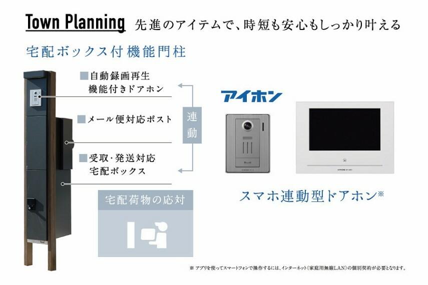 宅配ボックス付機能門柱&スマホ連動型ドアホン  外出時でも荷物を受け取ることができる、便利な宅配ボックス付のポストを採用。不在時の来客も、外出先からスマホで対応可能。
