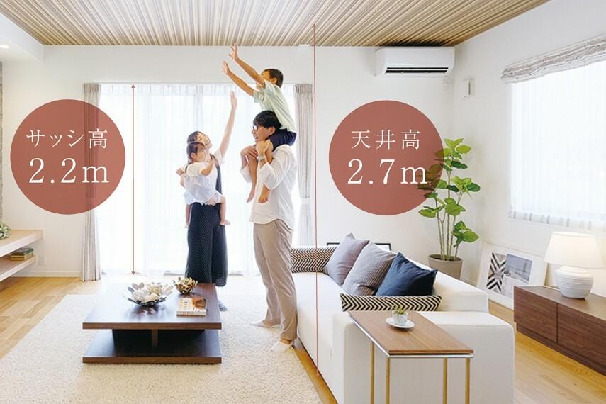 【ハイシーリング・ハイサッシ】  リビングの天井高を2.7m、リビングの掃き出し窓の高さを床から2.2mに設定。陽光を豊かに採り込み、明るく広がりのある団らん空間を創出します。※一部天井が下がる部分がございます。